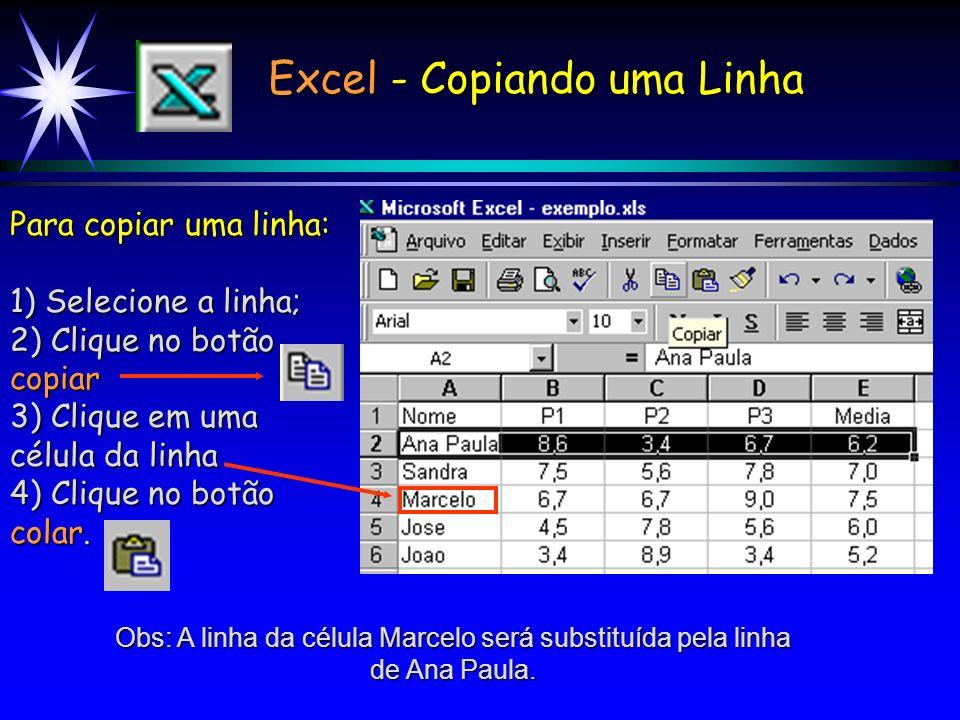 Excel - Copiando uma Linha Para copiar uma linha: 1) Selecione a linha; 2) Clique no botão copiar 3) Clique em uma célula da linha 4) Clique no botão colar.