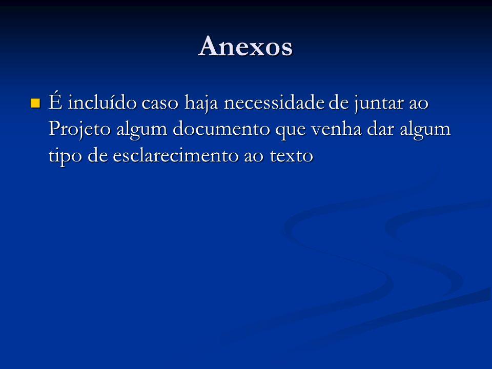 Anexos É incluído caso haja necessidade de juntar ao Projeto algum documento que venha dar algum tipo de esclarecimento ao texto É incluído caso haja