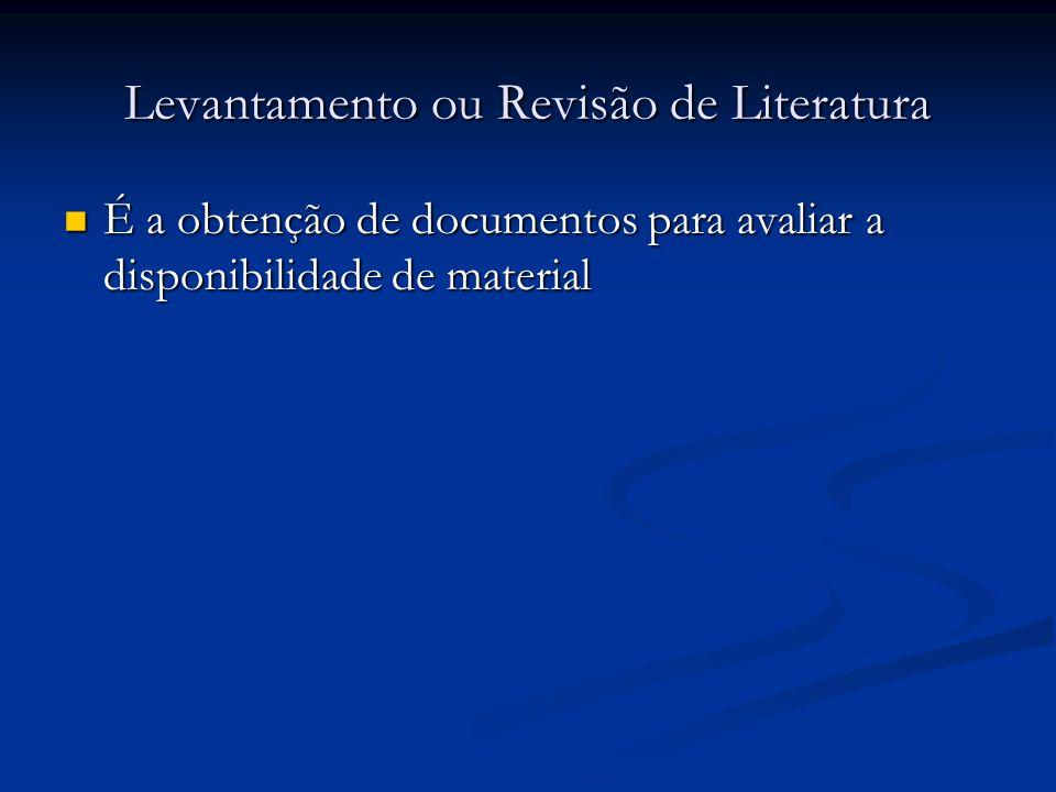 Levantamento ou Revisão de Literatura É a obtenção de documentos para avaliar a disponibilidade de material É a obtenção de documentos para avaliar a