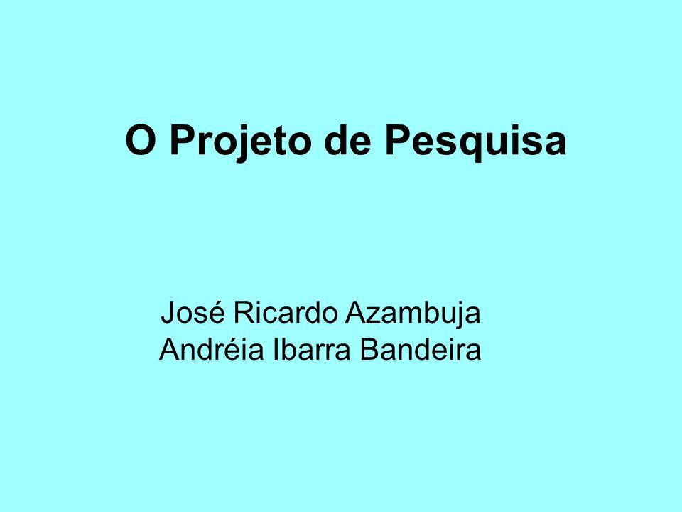 O Projeto de Pesquisa José Ricardo Azambuja Andréia Ibarra Bandeira