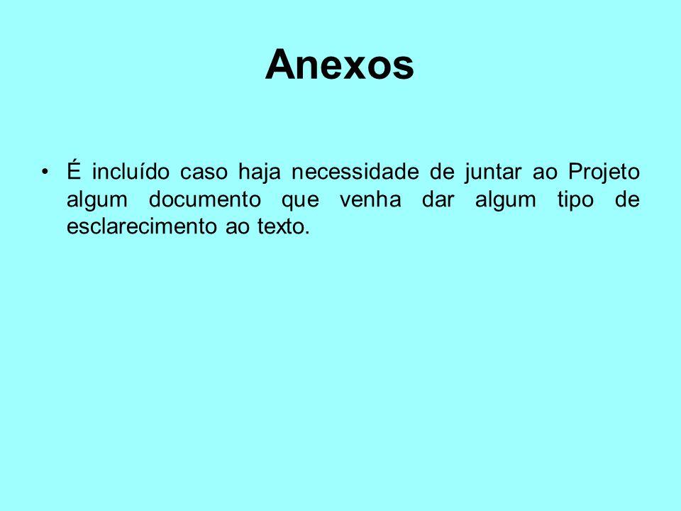 Anexos É incluído caso haja necessidade de juntar ao Projeto algum documento que venha dar algum tipo de esclarecimento ao texto.
