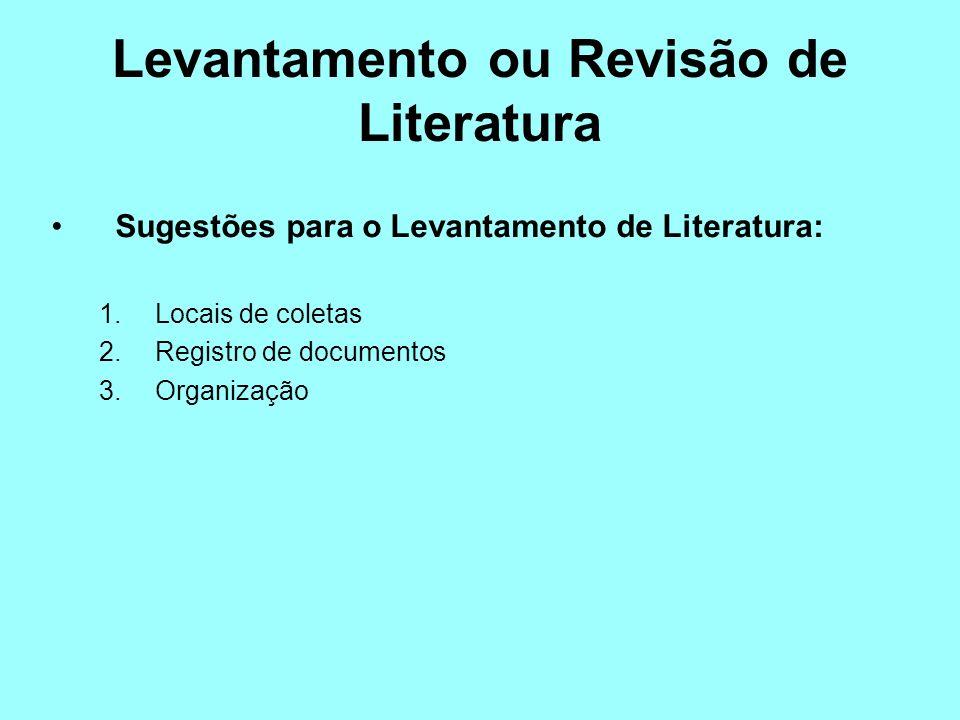 Levantamento ou Revisão de Literatura Sugestões para o Levantamento de Literatura: 1.Locais de coletas 2.Registro de documentos 3.Organização