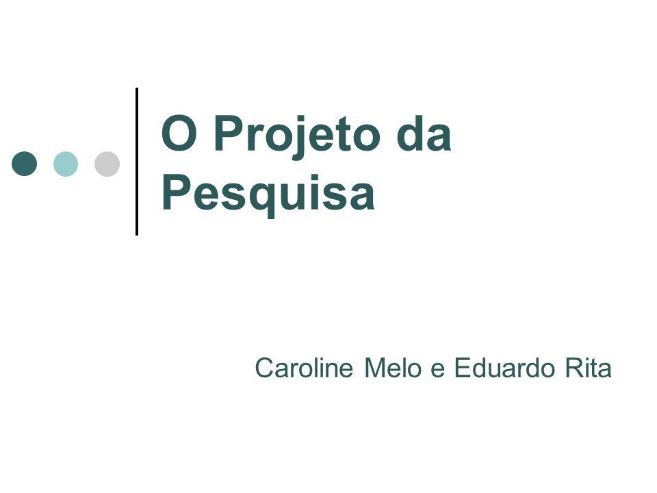 O Projeto da Pesquisa Caroline Melo e Eduardo Rita
