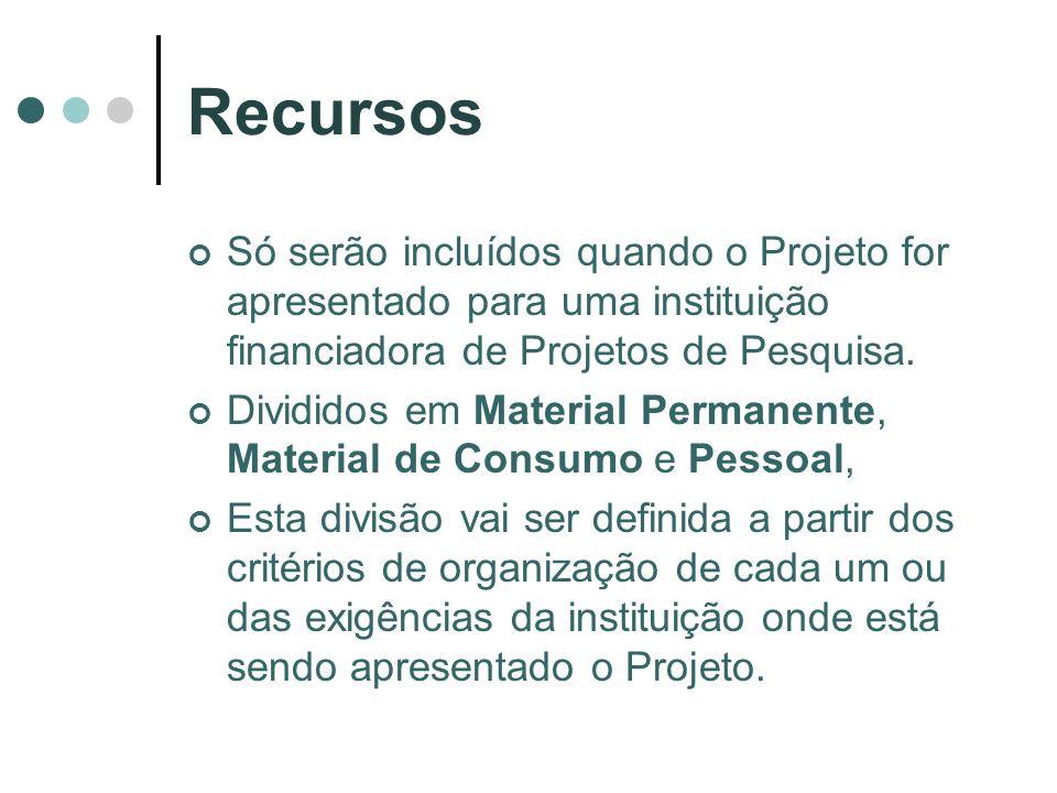 Recursos Só serão incluídos quando o Projeto for apresentado para uma instituição financiadora de Projetos de Pesquisa. Divididos em Material Permanen
