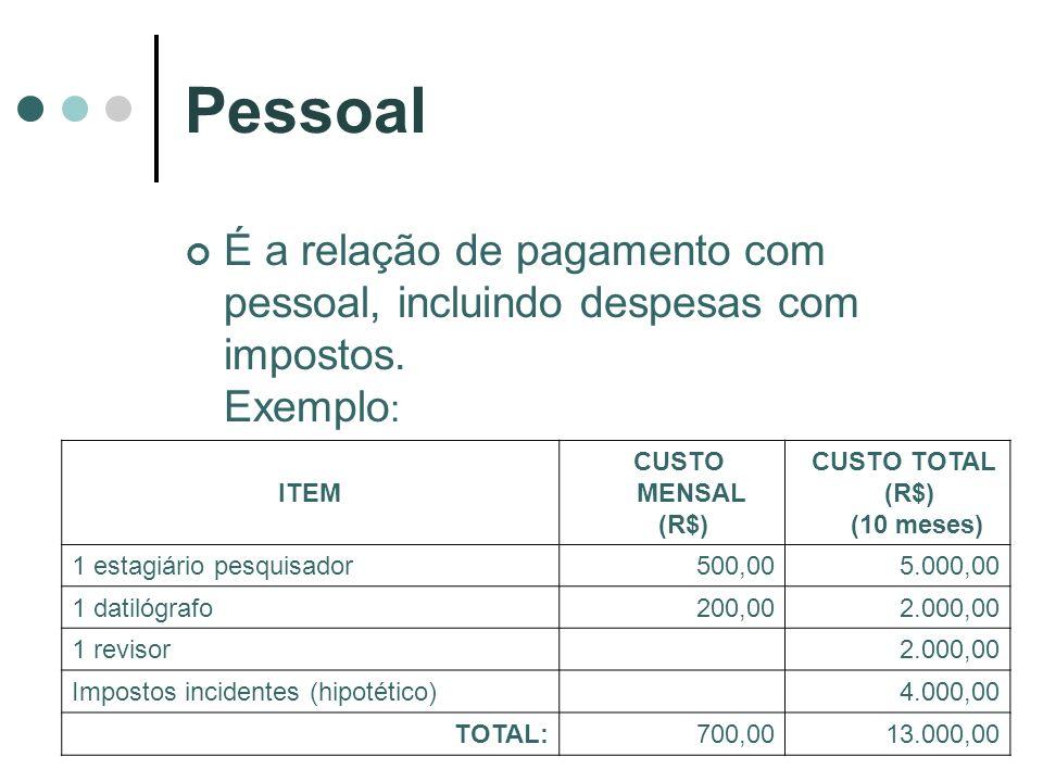 Pessoal É a relação de pagamento com pessoal, incluindo despesas com impostos. Exemplo : ITEM CUSTO MENSAL (R$) CUSTO TOTAL (R$) (10 meses) 1 estagiár