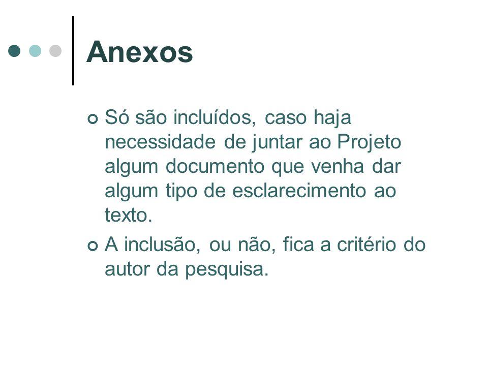 Anexos Só são incluídos, caso haja necessidade de juntar ao Projeto algum documento que venha dar algum tipo de esclarecimento ao texto. A inclusão, o