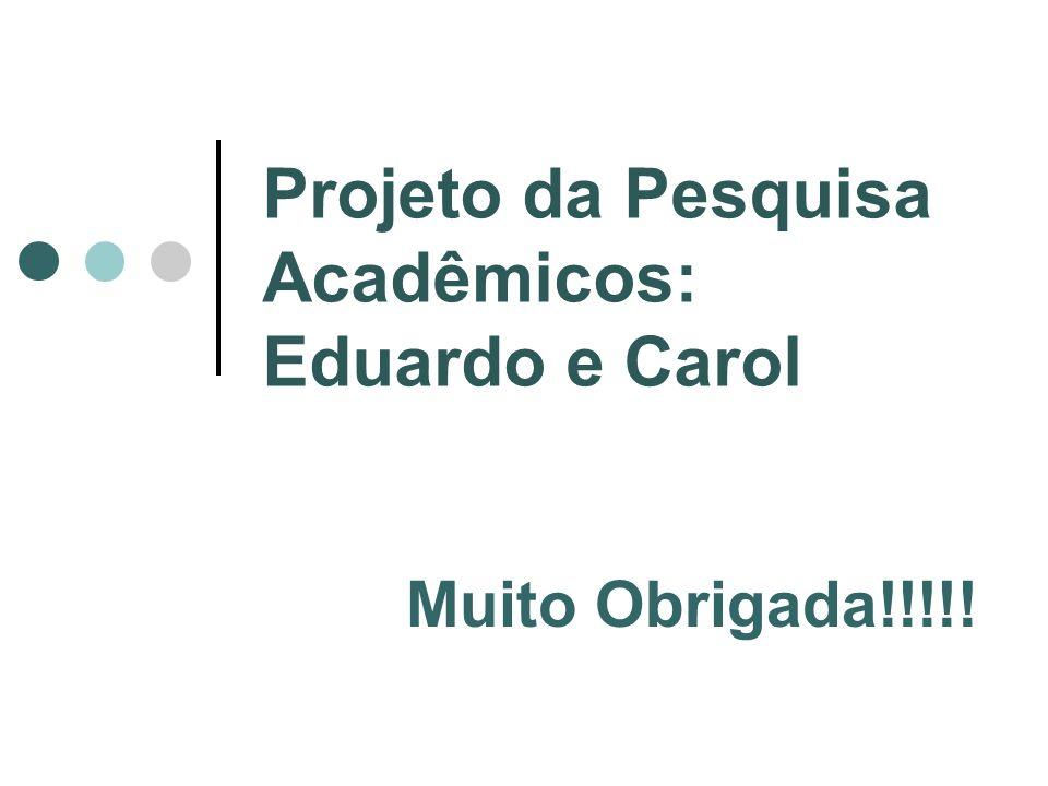Projeto da Pesquisa Acadêmicos: Eduardo e Carol Muito Obrigada!!!!!