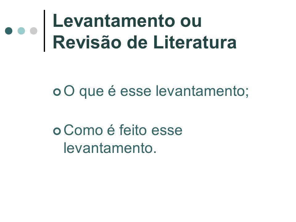 Levantamento ou Revisão de Literatura O que é esse levantamento; Como é feito esse levantamento.