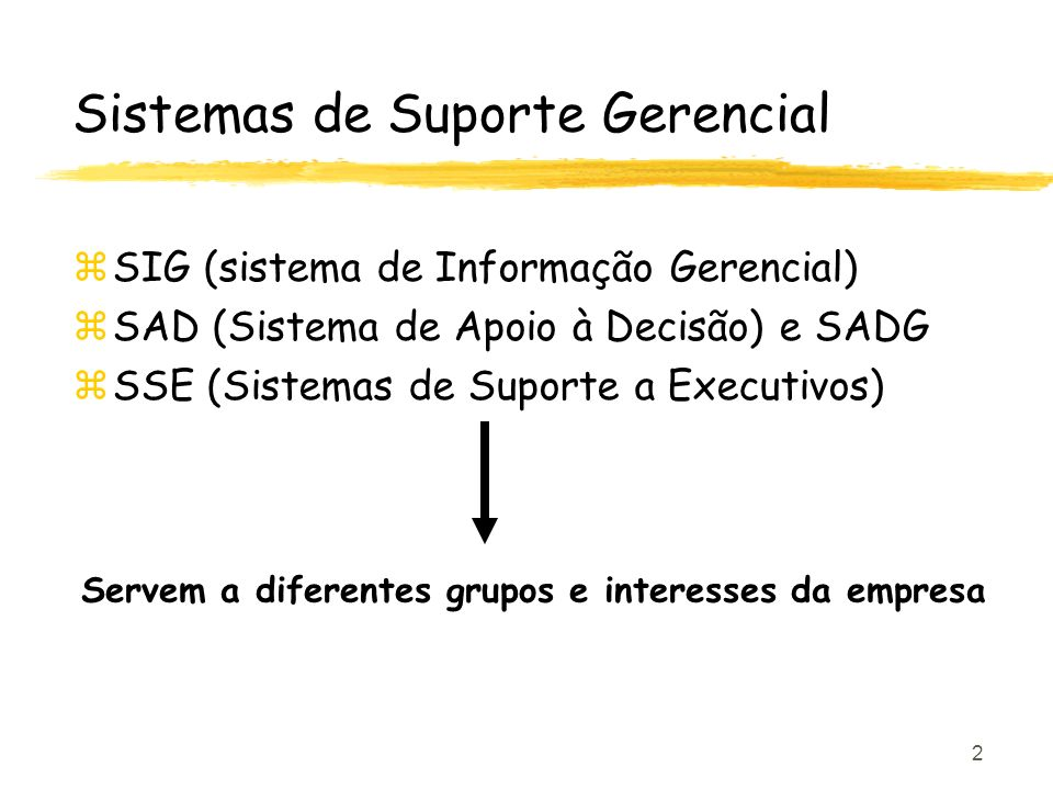 2 Sistemas de Suporte Gerencial zSIG (sistema de Informação Gerencial) zSAD (Sistema de Apoio à Decisão) e SADG zSSE (Sistemas de Suporte a Executivos