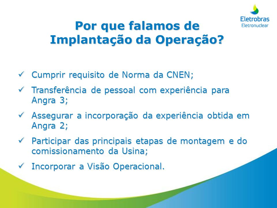 Por que falamos de Implantação da Operação? Cumprir requisito de Norma da CNEN; Cumprir requisito de Norma da CNEN; Transferência de pessoal com exper