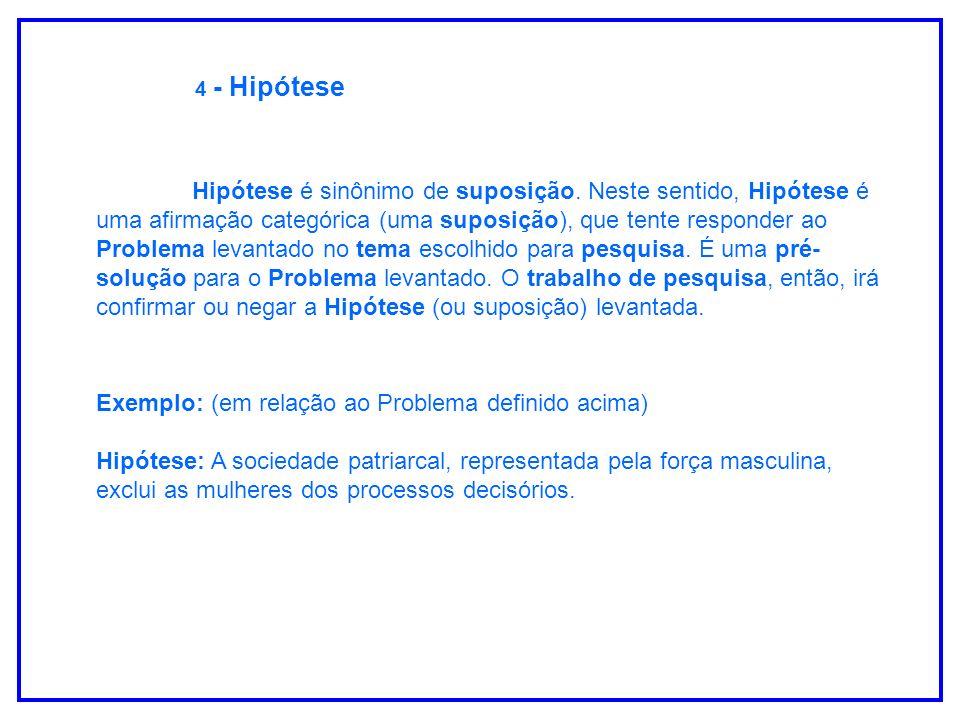 4 - Hipótese Hipótese é sinônimo de suposição. Neste sentido, Hipótese é uma afirmação categórica (uma suposição), que tente responder ao Problema lev
