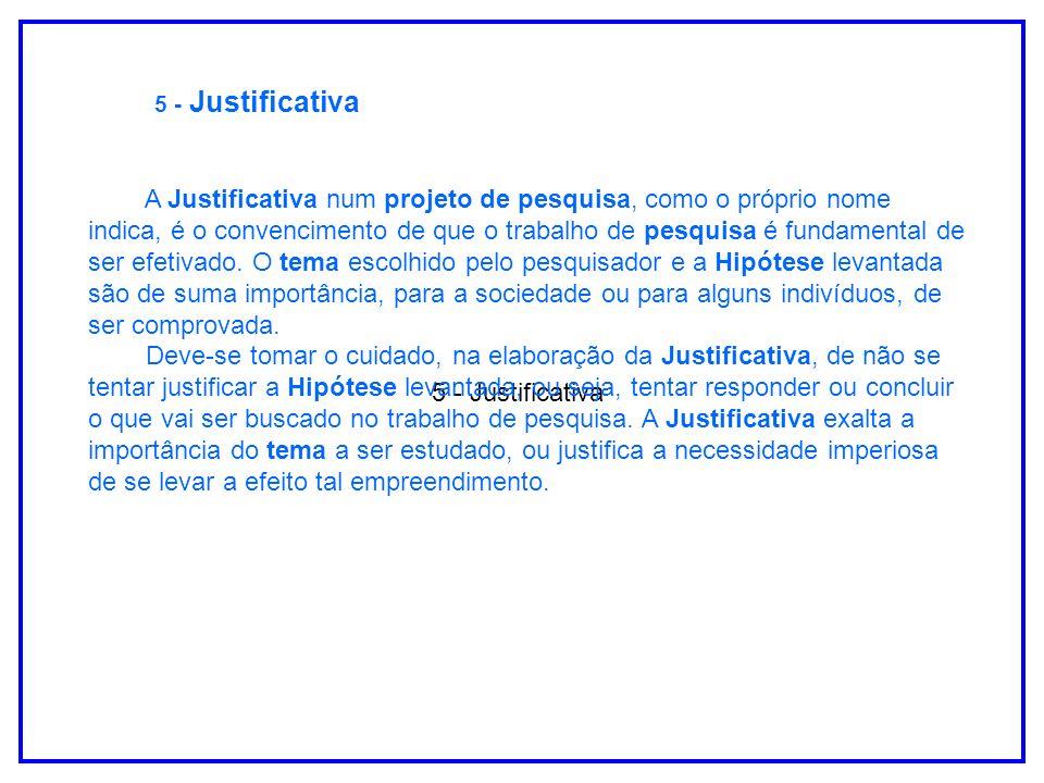 5 - Justificativa A Justificativa num projeto de pesquisa, como o próprio nome indica, é o convencimento de que o trabalho de pesquisa é fundamental d