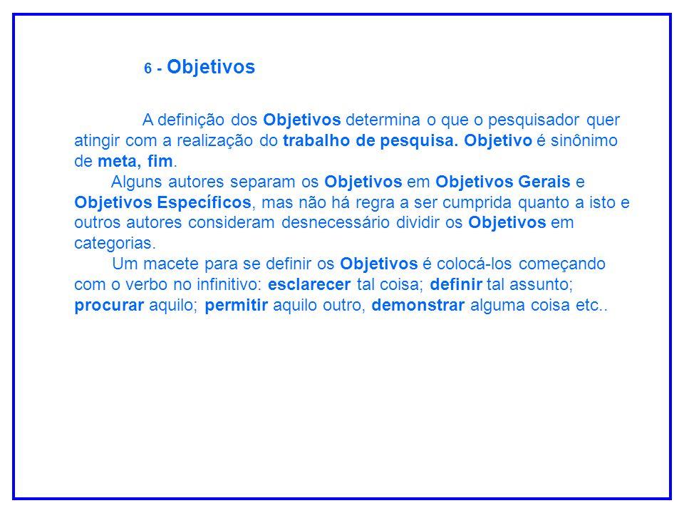 6 - Objetivos A definição dos Objetivos determina o que o pesquisador quer atingir com a realização do trabalho de pesquisa. Objetivo é sinônimo de me