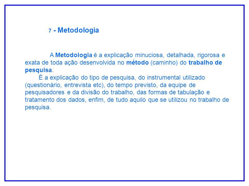 7 - Metodologia A Metodologia é a explicação minuciosa, detalhada, rigorosa e exata de toda ação desenvolvida no método (caminho) do trabalho de pesqu