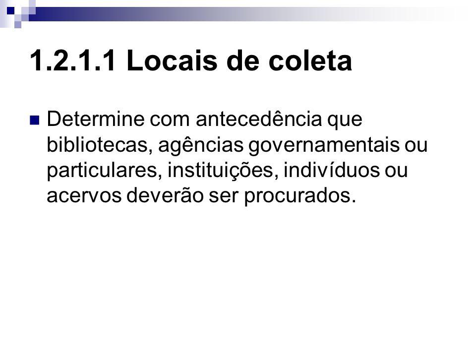 1.2.1.1 Locais de coleta Determine com antecedência que bibliotecas, agências governamentais ou particulares, instituições, indivíduos ou acervos deve
