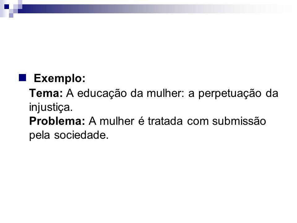 Exemplo: Tema: A educação da mulher: a perpetuação da injustiça. Problema: A mulher é tratada com submissão pela sociedade.