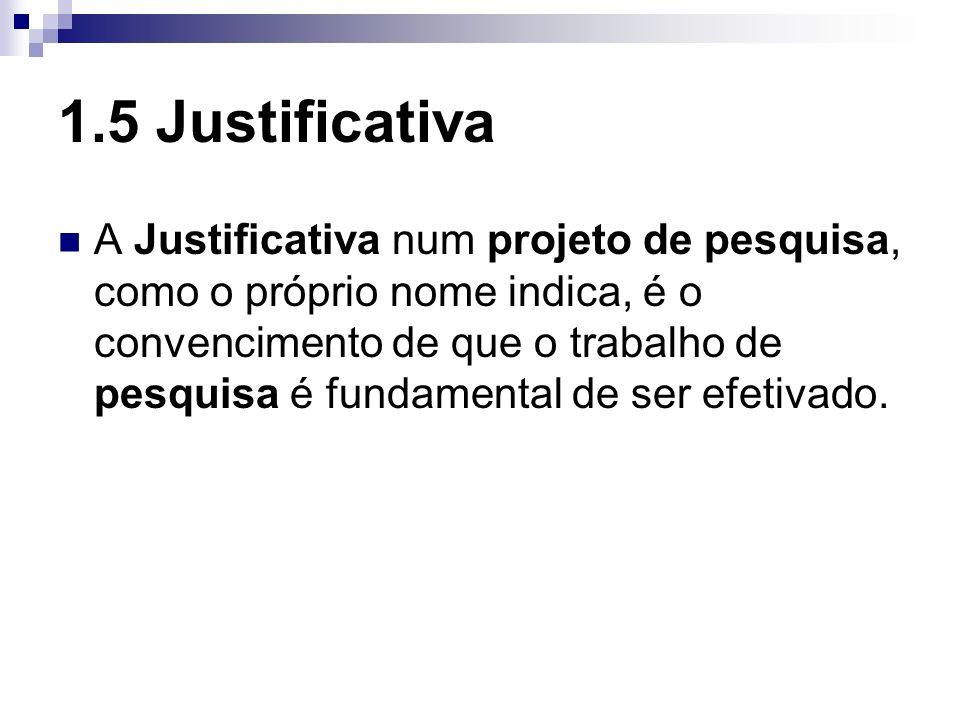 1.5 Justificativa A Justificativa num projeto de pesquisa, como o próprio nome indica, é o convencimento de que o trabalho de pesquisa é fundamental d