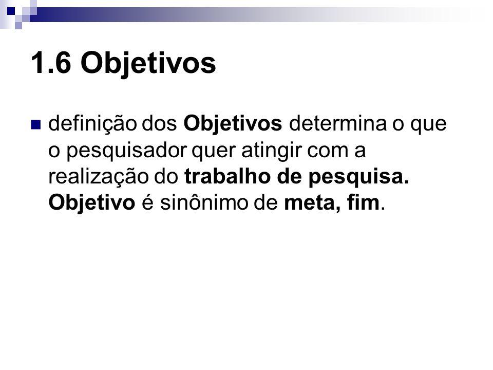 1.6 Objetivos definição dos Objetivos determina o que o pesquisador quer atingir com a realização do trabalho de pesquisa. Objetivo é sinônimo de meta