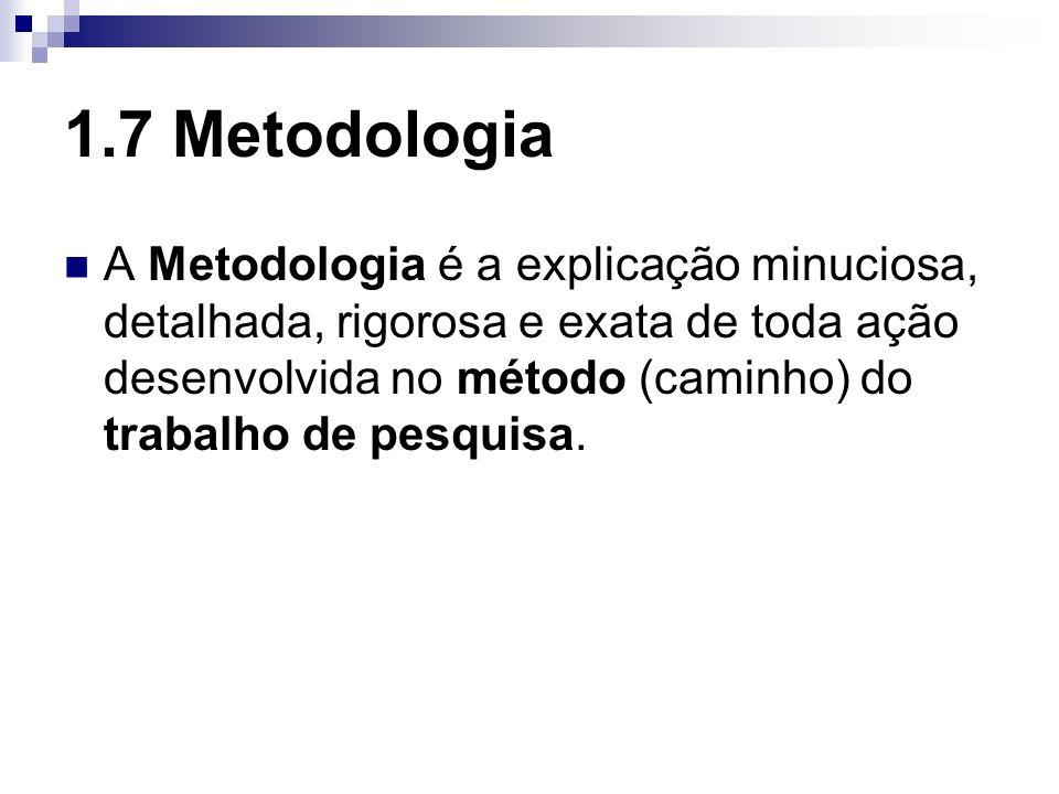 1.7 Metodologia A Metodologia é a explicação minuciosa, detalhada, rigorosa e exata de toda ação desenvolvida no método (caminho) do trabalho de pesqu