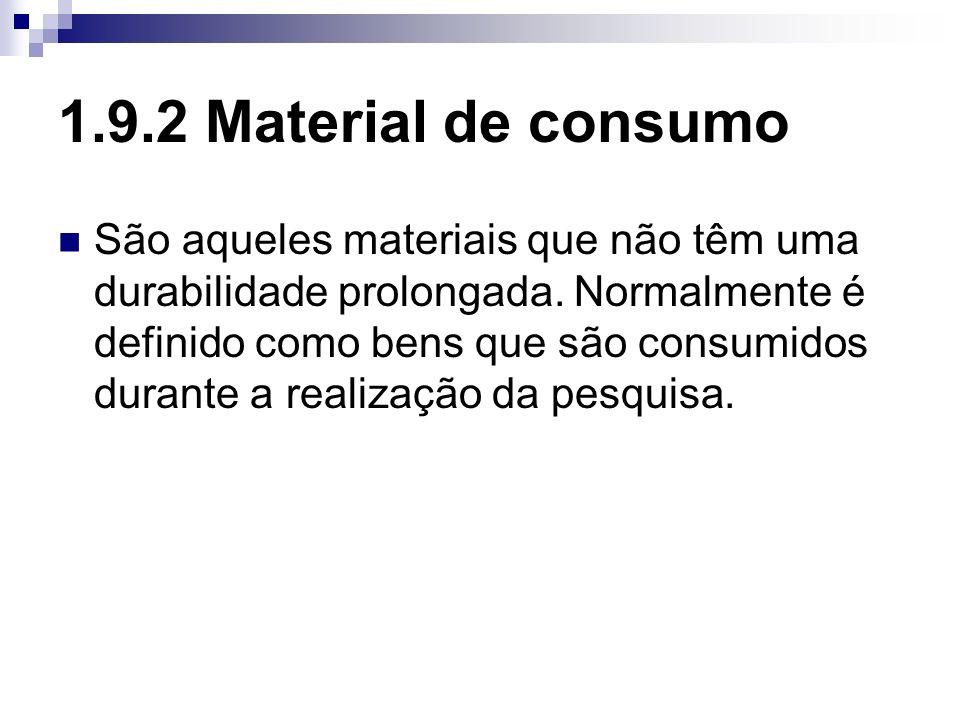 1.9.2 Material de consumo São aqueles materiais que não têm uma durabilidade prolongada. Normalmente é definido como bens que são consumidos durante a