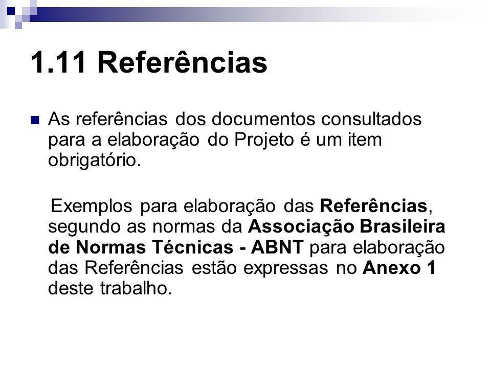 1.11 Referências As referências dos documentos consultados para a elaboração do Projeto é um item obrigatório. Exemplos para elaboração das Referência