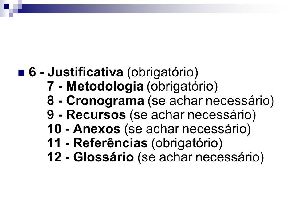 6 - Justificativa (obrigatório) 7 - Metodologia (obrigatório) 8 - Cronograma (se achar necessário) 9 - Recursos (se achar necessário) 10 - Anexos (se