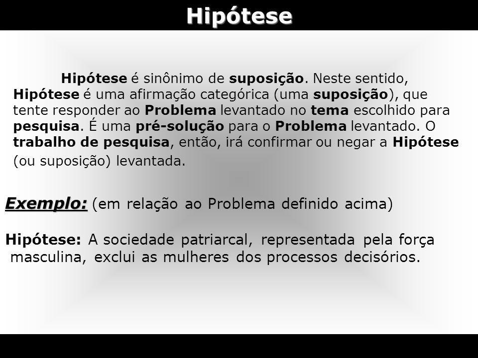 Hipótese Hipótese é sinônimo de suposição. Neste sentido, Hipótese é uma afirmação categórica (uma suposição), que tente responder ao Problema levanta