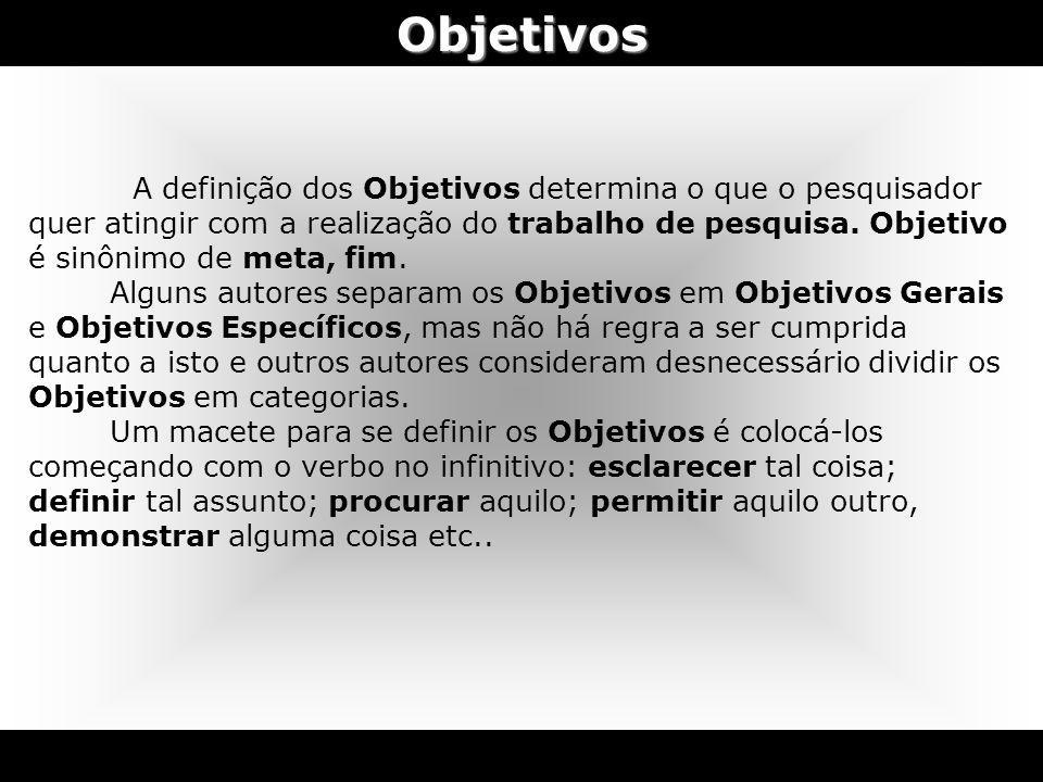 Objetivos A definição dos Objetivos determina o que o pesquisador quer atingir com a realização do trabalho de pesquisa. Objetivo é sinônimo de meta,