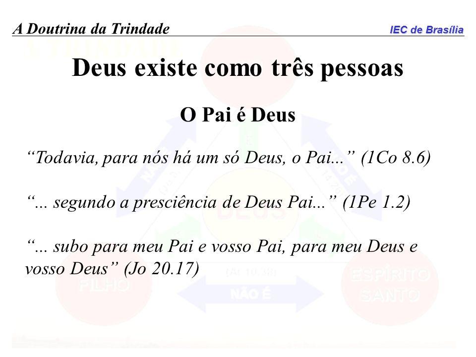 IEC de Brasília A Doutrina da Trindade Deus existe como três pessoas O Pai é Deus Todavia, para nós há um só Deus, o Pai... (1Co 8.6)... segundo a pre
