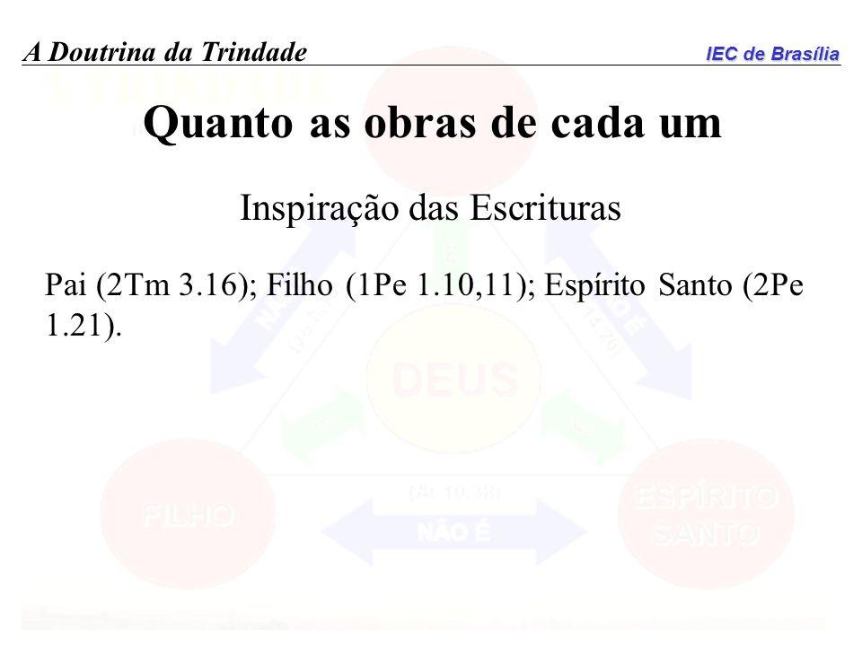 IEC de Brasília A Doutrina da Trindade Quanto as obras de cada um Inspiração das Escrituras Pai (2Tm 3.16); Filho (1Pe 1.10,11); Espírito Santo (2Pe 1