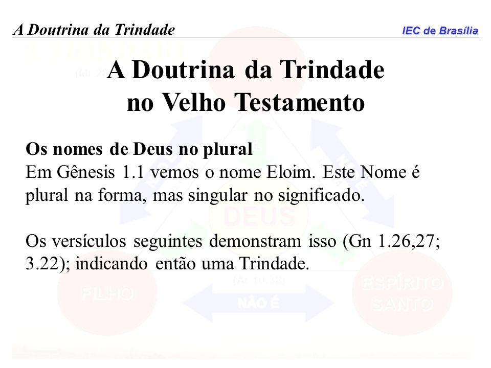 IEC de Brasília A Doutrina da Trindade no Velho Testamento Os nomes de Deus no plural Em Gênesis 1.1 vemos o nome Eloim. Este Nome é plural na forma,