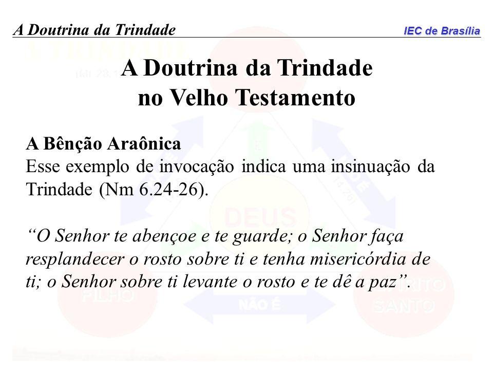 IEC de Brasília A Doutrina da Trindade no Velho Testamento A Bênção Araônica Esse exemplo de invocação indica uma insinuação da Trindade (Nm 6.24-26).
