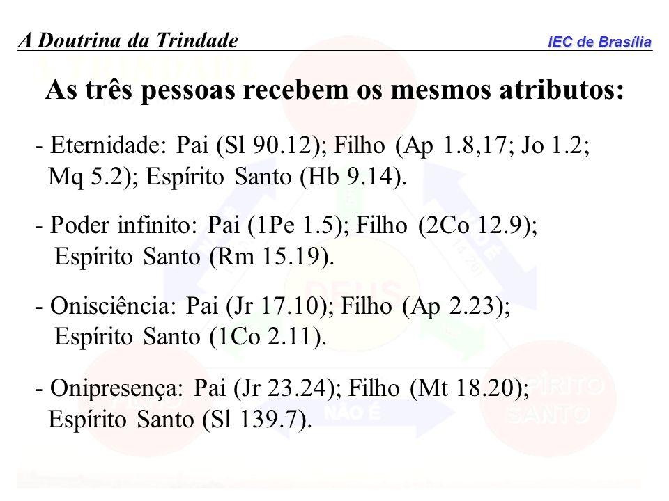 IEC de Brasília A Doutrina da Trindade As três pessoas recebem os mesmos atributos: - Eternidade: Pai (Sl 90.12); Filho (Ap 1.8,17; Jo 1.2; Mq 5.2); E
