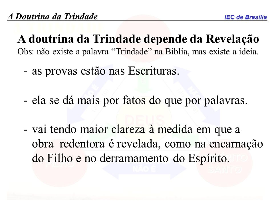 IEC de Brasília A Doutrina da Trindade A doutrina da Trindade depende da Revelação Obs: não existe a palavra Trindade na Bíblia, mas existe a ideia. -