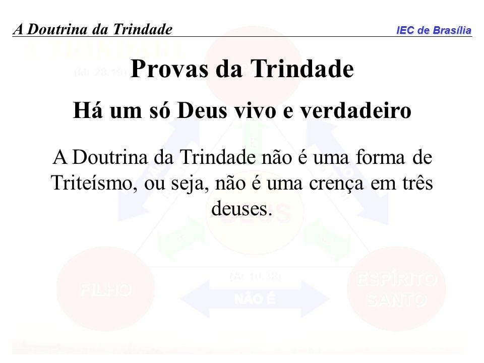 IEC de Brasília A Doutrina da Trindade Provas da Trindade Há um só Deus vivo e verdadeiro A Doutrina da Trindade não é uma forma de Triteísmo, ou seja