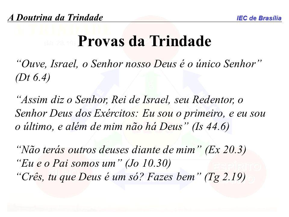 IEC de Brasília A Doutrina da Trindade Provas da Trindade Ouve, Israel, o Senhor nosso Deus é o único Senhor (Dt 6.4) Assim diz o Senhor, Rei de Israe