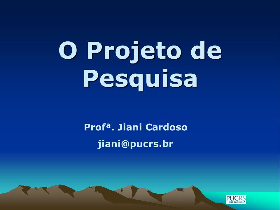 O Projeto de Pesquisa Profª. Jiani Cardoso jiani@pucrs.br