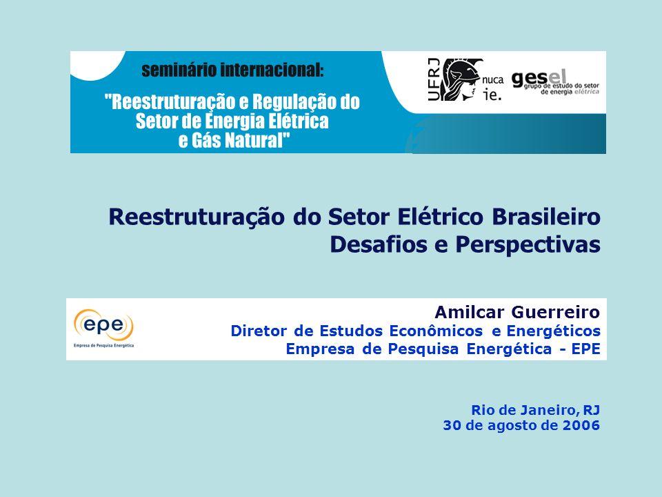 Reestruturação do Setor Elétrico Brasileiro Desafios e Perspectivas Rio de Janeiro, RJ 30 de agosto de 2006 Amilcar Guerreiro Diretor de Estudos Econômicos e Energéticos Empresa de Pesquisa Energética - EPE