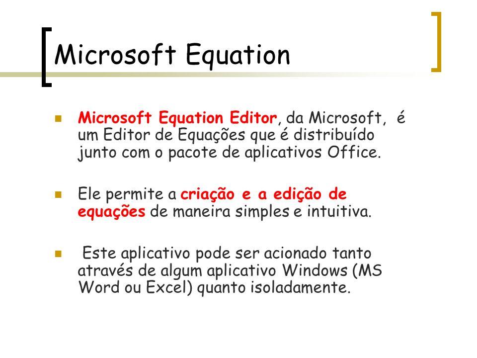 Microsoft Equation Microsoft Equation Editor, da Microsoft, é um Editor de Equações que é distribuído junto com o pacote de aplicativos Office. Ele pe