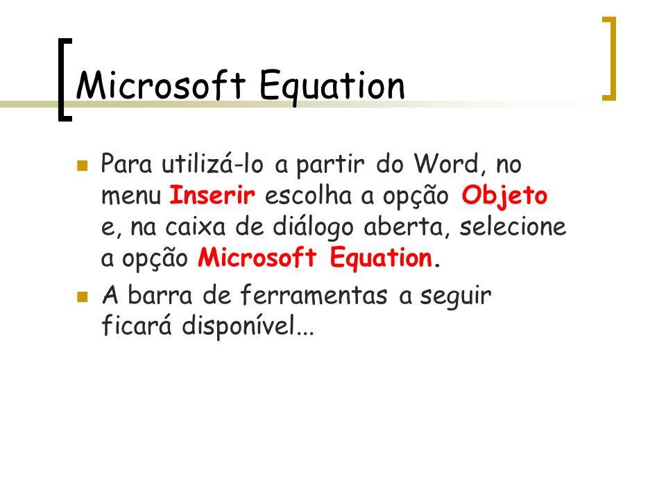 Microsoft Equation Para utilizá-lo a partir do Word, no menu Inserir escolha a opção Objeto e, na caixa de diálogo aberta, selecione a opção Microsoft