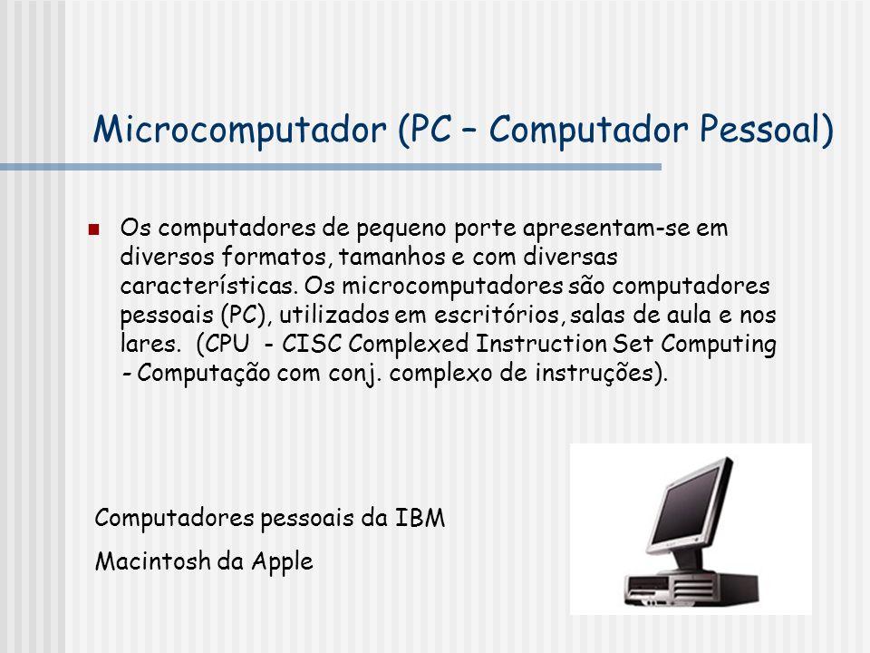 Microcomputador (PC – Computador Pessoal) Os computadores de pequeno porte apresentam-se em diversos formatos, tamanhos e com diversas características