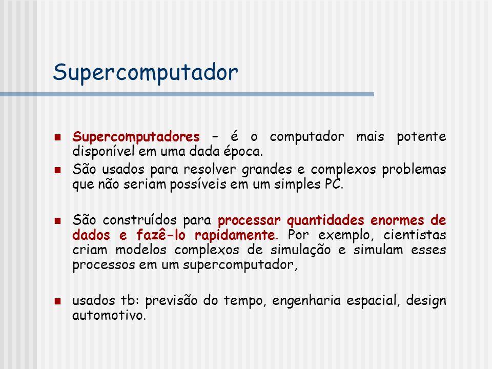 Supercomputador Supercomputadores – é o computador mais potente disponível em uma dada época. São usados para resolver grandes e complexos problemas q