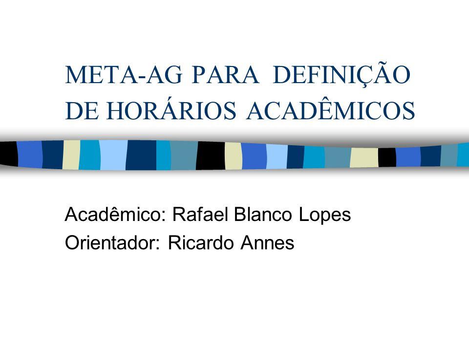 META-AG PARA DEFINIÇÃO DE HORÁRIOS ACADÊMICOS Acadêmico: Rafael Blanco Lopes Orientador: Ricardo Annes