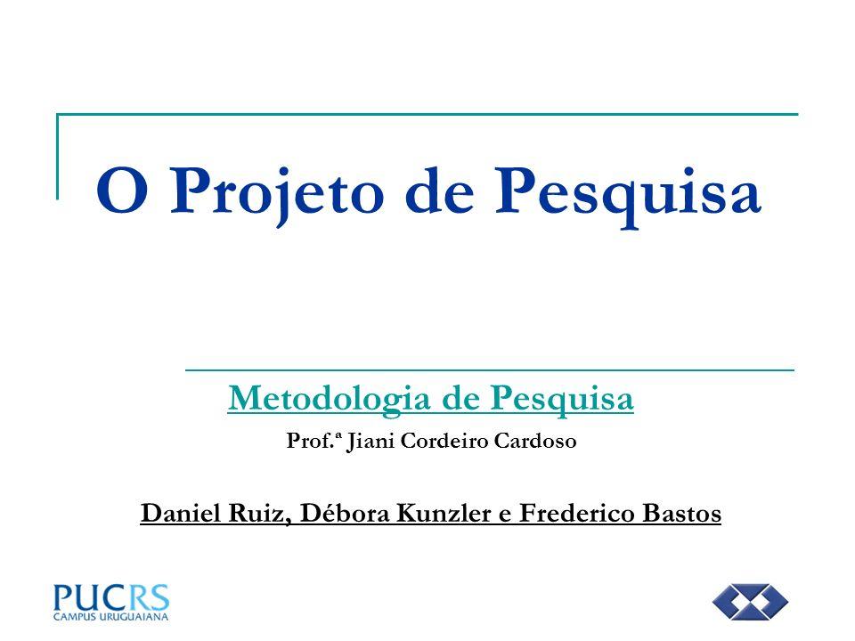 O Projeto de Pesquisa Metodologia de Pesquisa Prof.ª Jiani Cordeiro Cardoso Daniel Ruiz, Débora Kunzler e Frederico Bastos