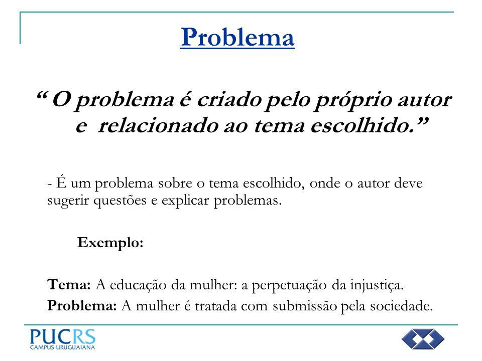 Problema O problema é criado pelo próprio autor e relacionado ao tema escolhido. - É um problema sobre o tema escolhido, onde o autor deve sugerir que