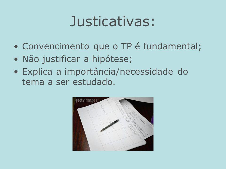 Justicativas: Convencimento que o TP é fundamental; Não justificar a hipótese; Explica a importância/necessidade do tema a ser estudado.