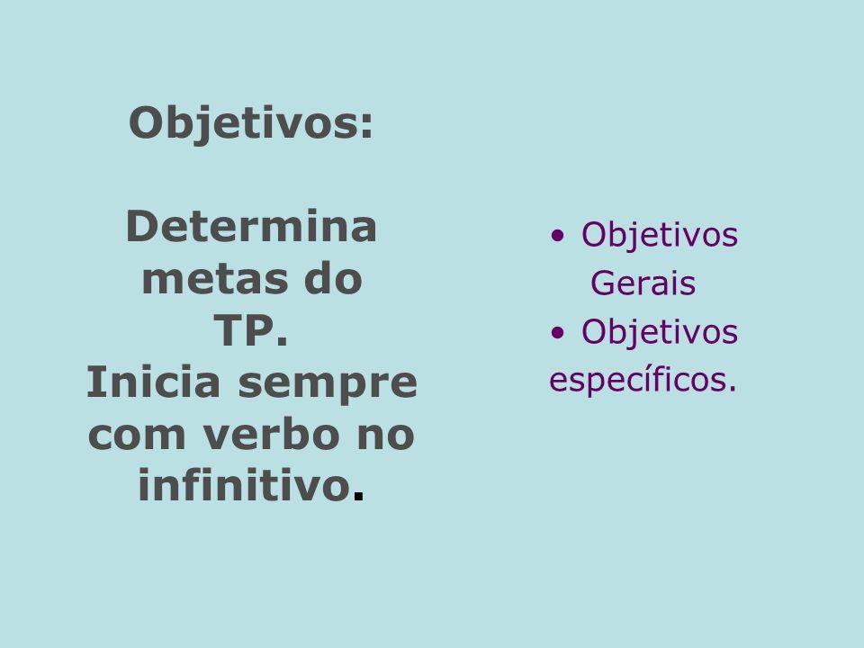 Objetivos: Determina metas do TP. Inicia sempre com verbo no infinitivo. Objetivos Gerais Objetivos específicos.