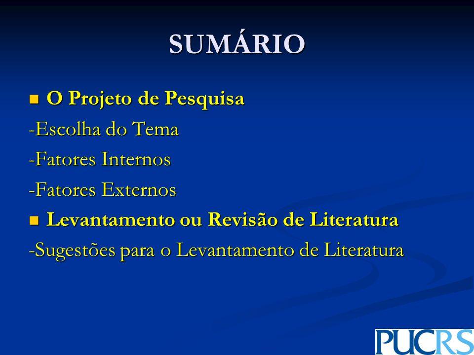 SUMÁRIO O Projeto de Pesquisa O Projeto de Pesquisa -Escolha do Tema -Fatores Internos -Fatores Externos Levantamento ou Revisão de Literatura Levantamento ou Revisão de Literatura -Sugestões para o Levantamento de Literatura
