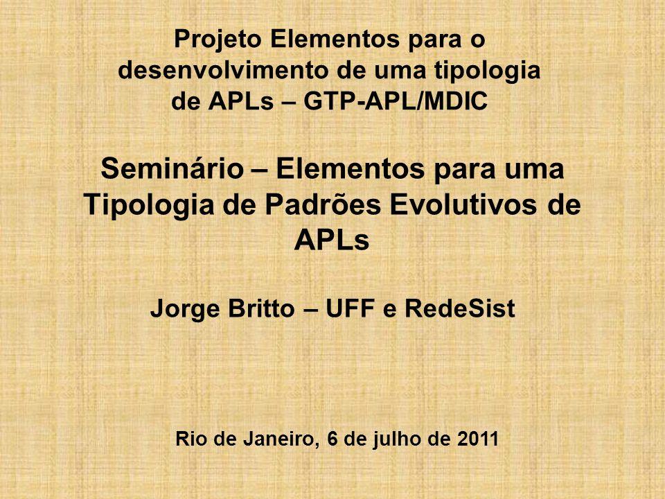 Seminário – Elementos para uma Tipologia de Padrões Evolutivos de APLs Jorge Britto – UFF e RedeSist Projeto Elementos para o desenvolvimento de uma tipologia de APLs – GTP-APL/MDIC Rio de Janeiro, 6 de julho de 2011