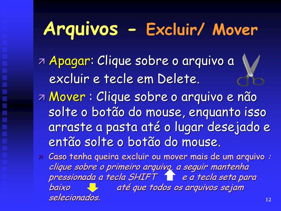12 Arquivos - Excluir/ Mover ä Apagar: Clique sobre o arquivo a excluir e tecle em Delete. excluir e tecle em Delete. ä Mover : Clique sobre o arquivo